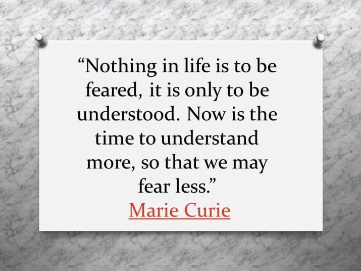 Nothing in life is to be feared