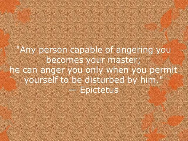 Any person capable of angering you becomes