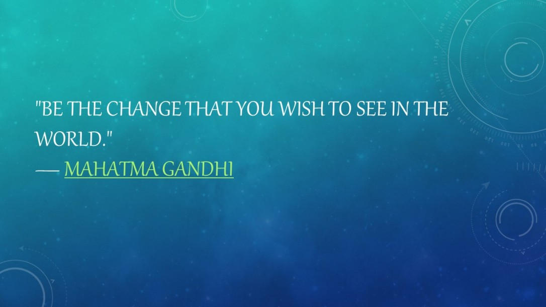 Be the change that you wish to